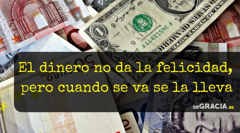 el dinero no da la felicidad pero cuando se va se la lleva